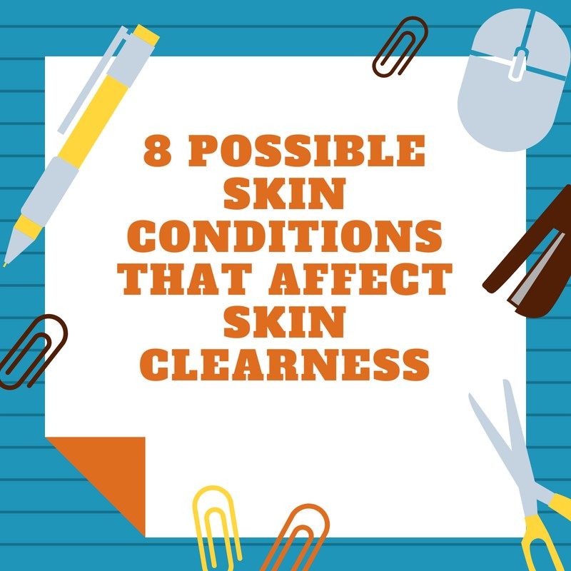 8 Possible Skin Conditions That Affect Skin Clearness